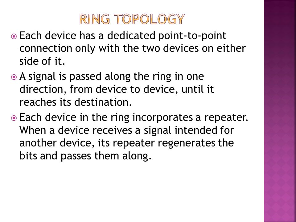 RING TOPOLOGY Each device has a dedicated point-to-point connection only with the two devices on either side of it.