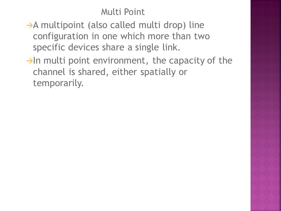 Multi Point A multipoint (also called multi drop) line configuration in one which more than two specific devices share a single link.