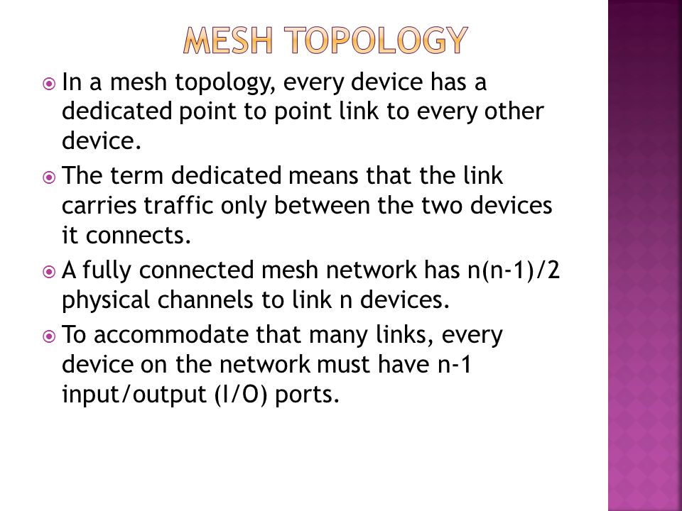 Mesh Topology In a mesh topology, every device has a dedicated point to point link to every other device.