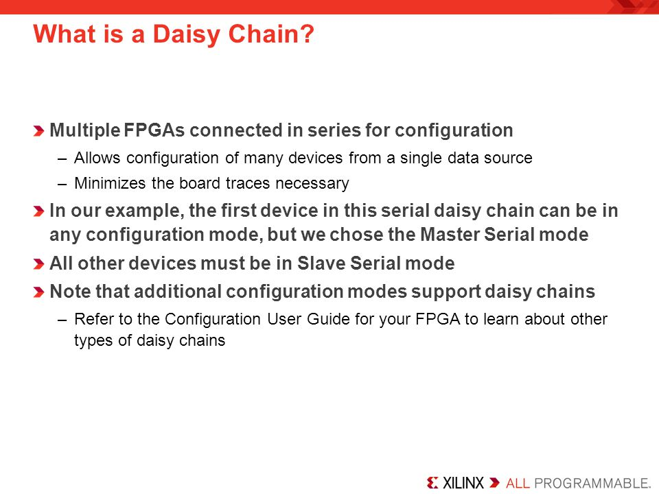 What is a Daisy Chain Multiple FPGAs connected in series for configuration. Allows configuration of many devices from a single data source.