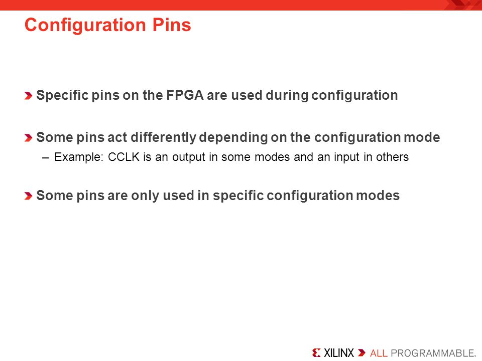 Configuration Pins Specific pins on the FPGA are used during configuration. Some pins act differently depending on the configuration mode.