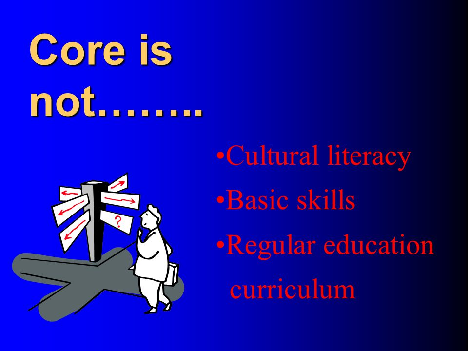 Core is not…….. Cultural literacy Basic skills Regular education