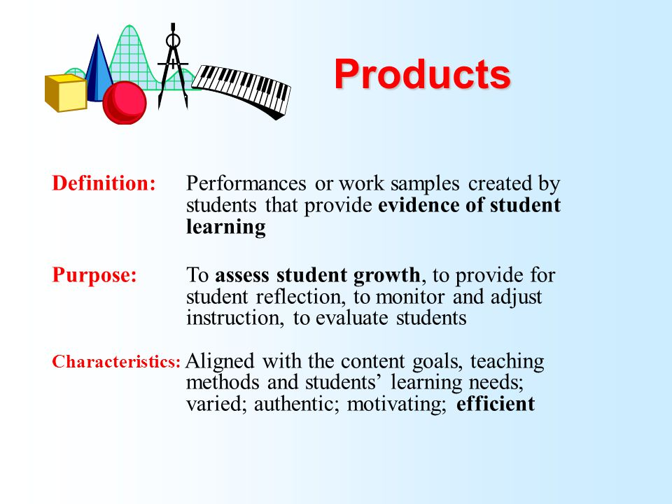 Products Definition: Performances or work samples created by students that provide evidence of student learning.