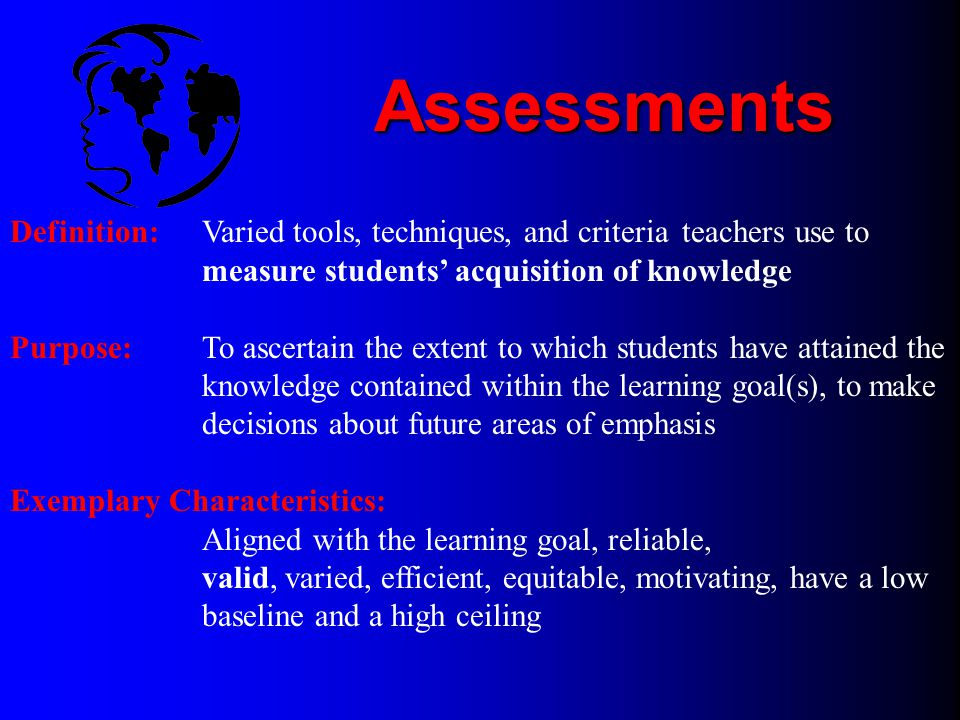 Assessments Definition: Varied tools, techniques, and criteria teachers use to measure students' acquisition of knowledge.
