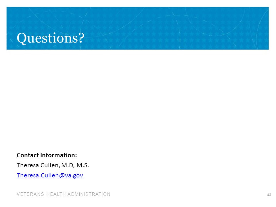 Questions Contact Information: Theresa Cullen, M.D, M.S. Theresa.Cullen@va.gov