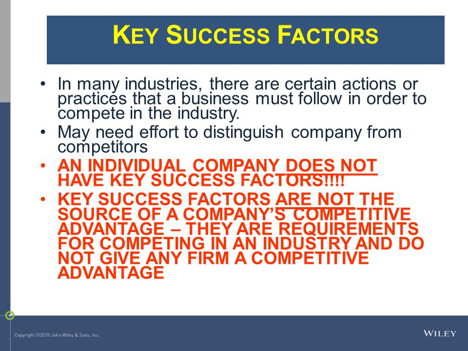Key Success Factors In many industries, there are certain actions or practices that a business must follow in order to compete in the industry.