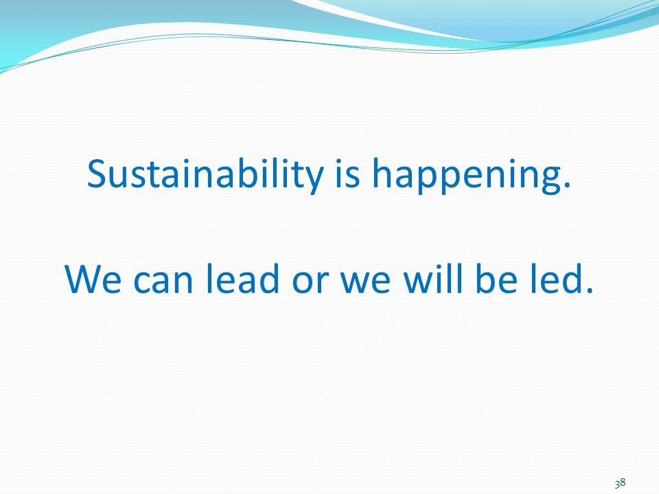 Sustainability is happening. We can lead or we will be led.