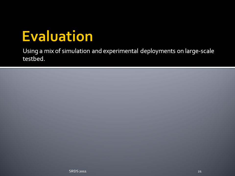 Evaluation Using a mix of simulation and experimental deployments on large-scale testbed. SRDS 2011