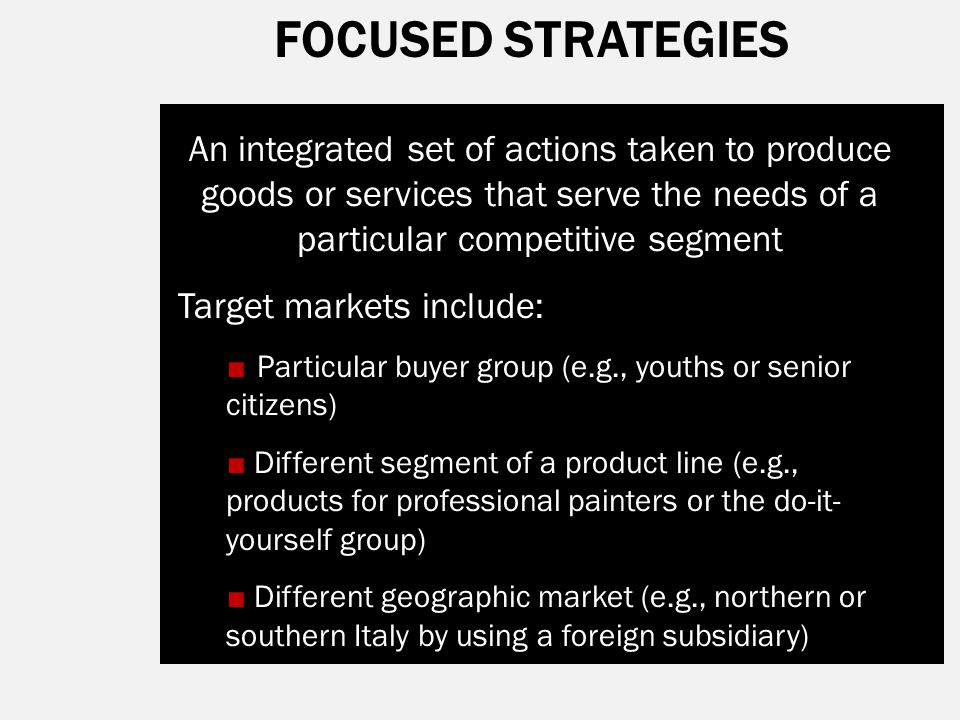 FOCUSED STRATEGIES An integrated set of actions taken to produce goods or services that serve the needs of a particular competitive segment.