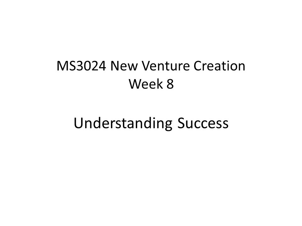 MS3024 New Venture Creation Week 8 Understanding Success