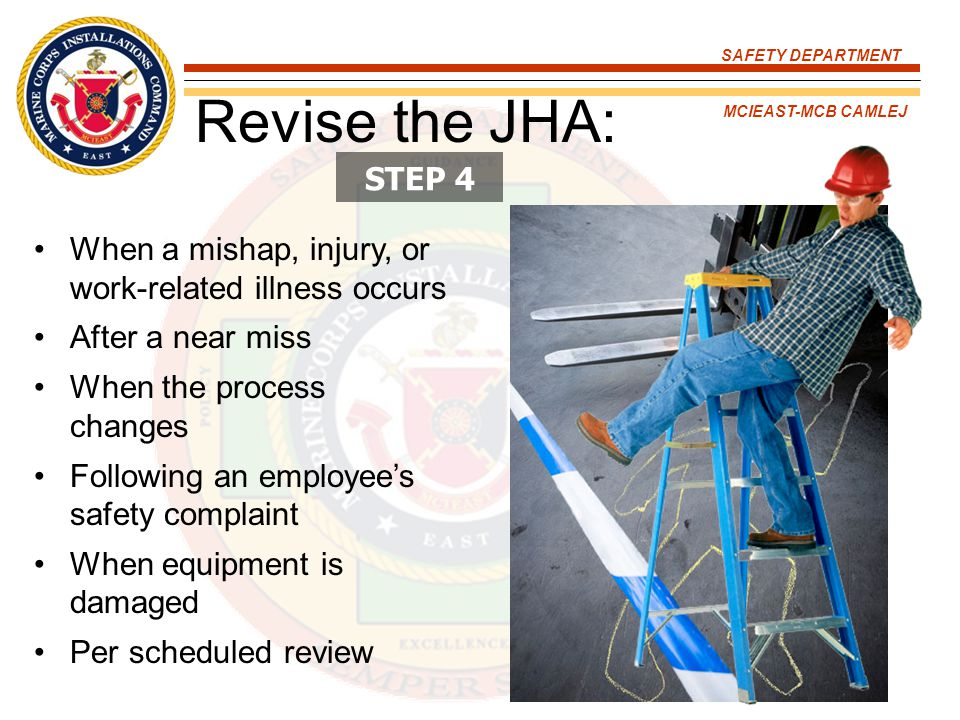 Revise the JHA: STEP 4. When a mishap, injury, or work-related illness occurs. After a near miss.