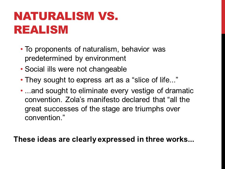 Naturalism vs. realism To proponents of naturalism, behavior was predetermined by environment. Social ills were not changeable.