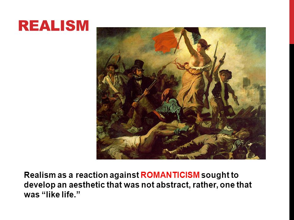 REALISM Realism as a reaction against ROMANTICISM sought to develop an aesthetic that was not abstract, rather, one that was like life.