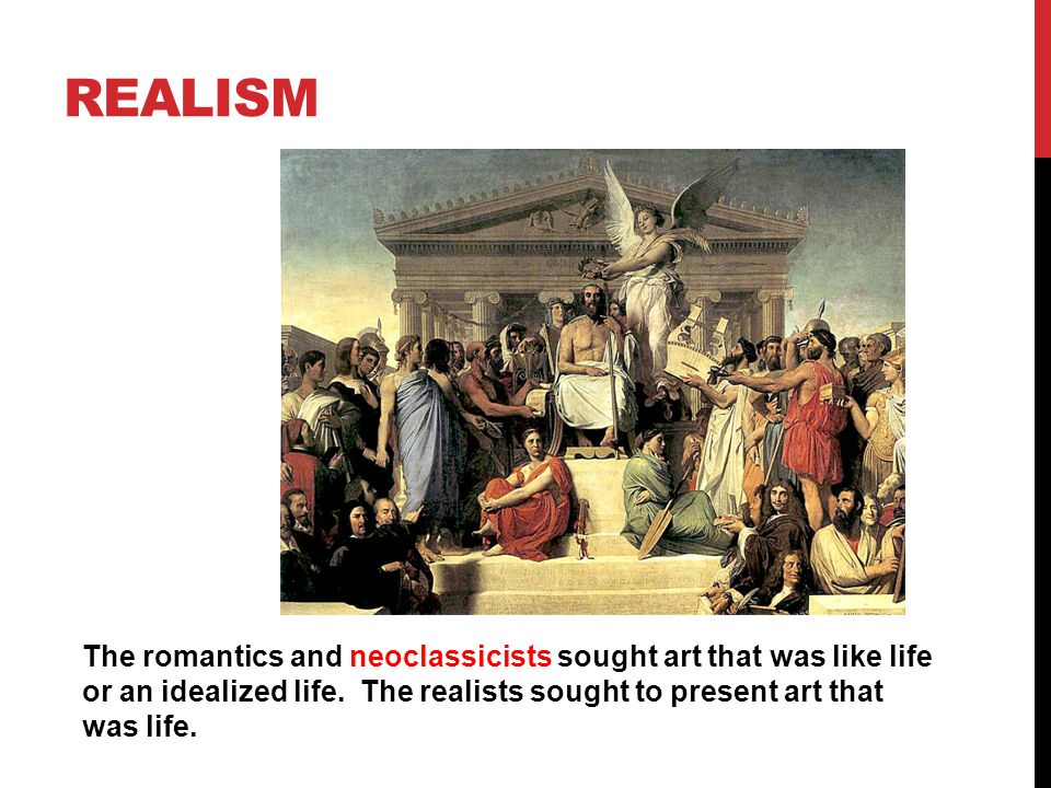 REALISM The romantics and neoclassicists sought art that was like life or an idealized life.