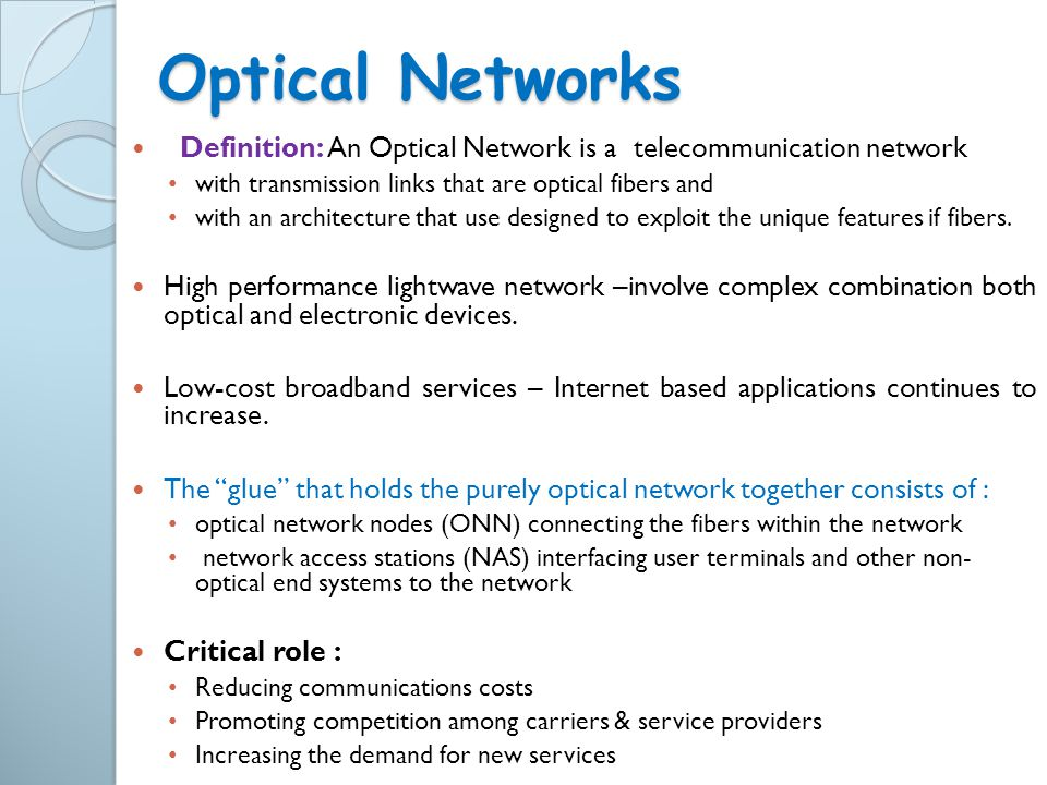 Optical Networks Definition: An Optical Network is a telecommunication network. with transmission links that are optical fibers and.