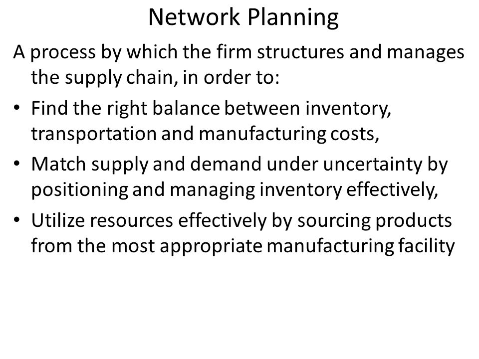 Network Planning A process by which the firm structures and manages the supply chain, in order to: