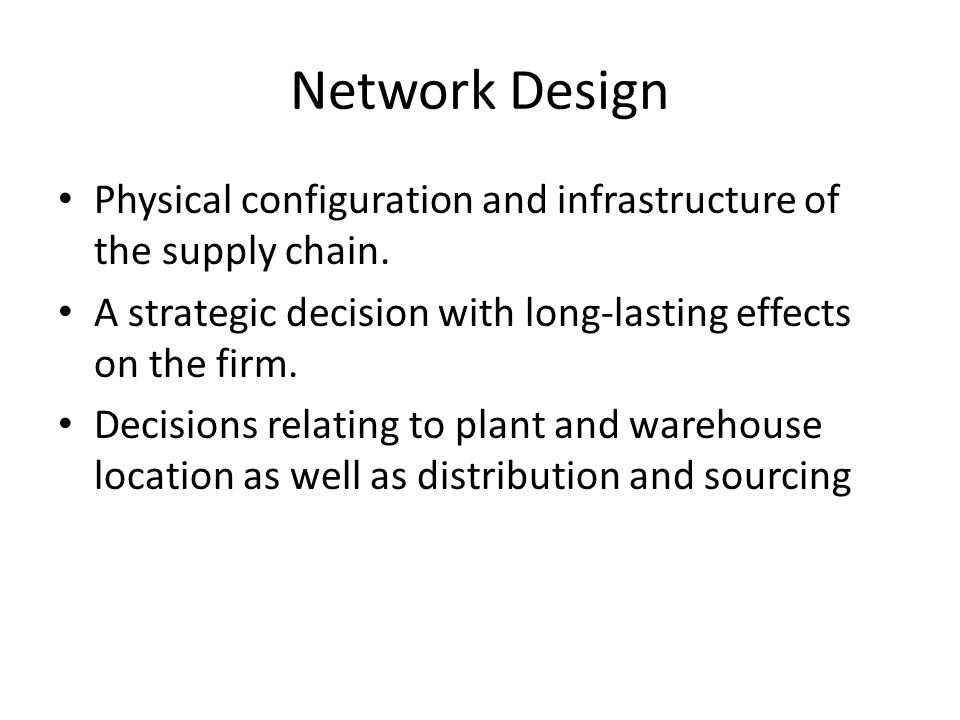 Network Design Physical configuration and infrastructure of the supply chain. A strategic decision with long-lasting effects on the firm.