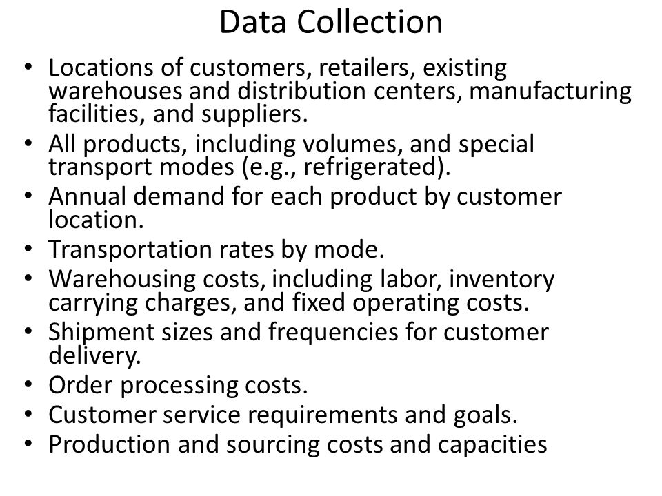 Data Collection Locations of customers, retailers, existing warehouses and distribution centers, manufacturing facilities, and suppliers.