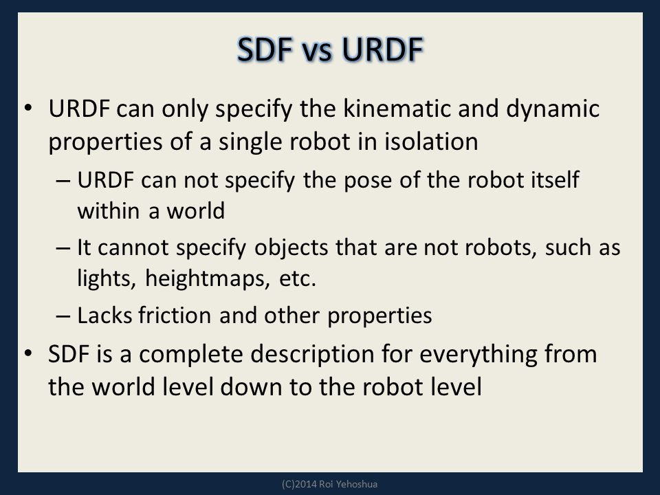 SDF vs URDF URDF can only specify the kinematic and dynamic properties of a single robot in isolation.