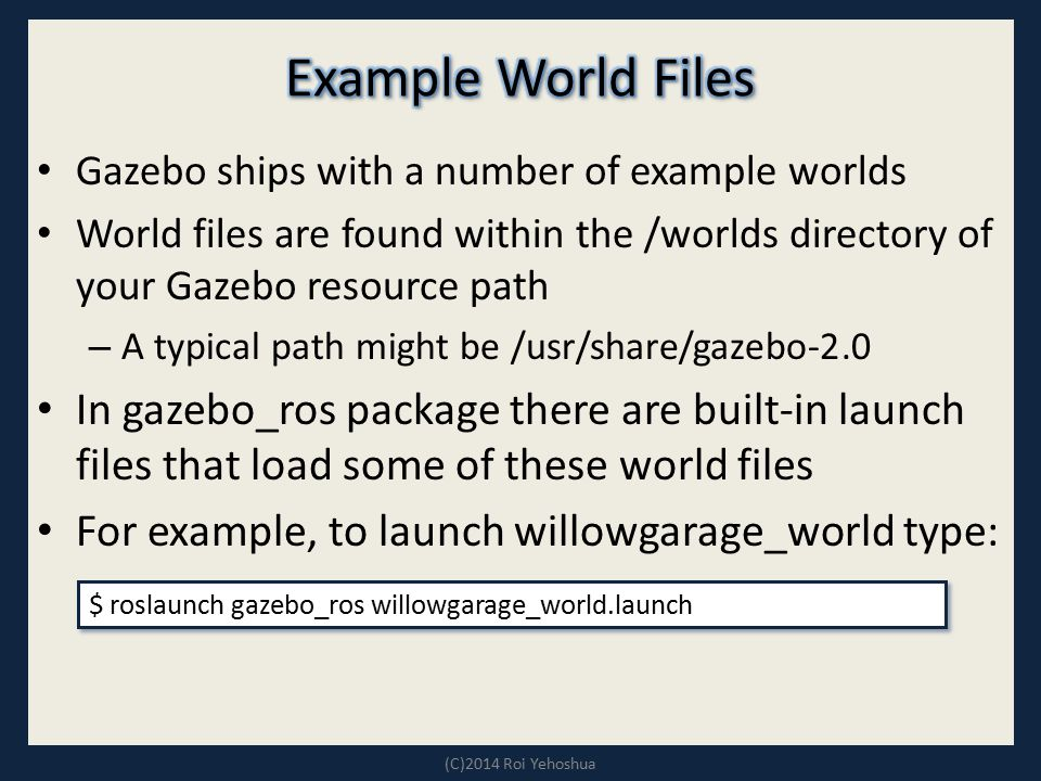 Example World Files Gazebo ships with a number of example worlds. World files are found within the /worlds directory of your Gazebo resource path.
