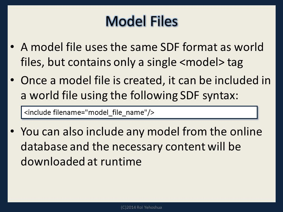 Model Files A model file uses the same SDF format as world files, but contains only a single <model> tag.