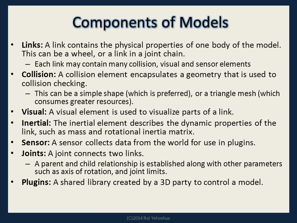 Components of Models Links: A link contains the physical properties of one body of the model. This can be a wheel, or a link in a joint chain.