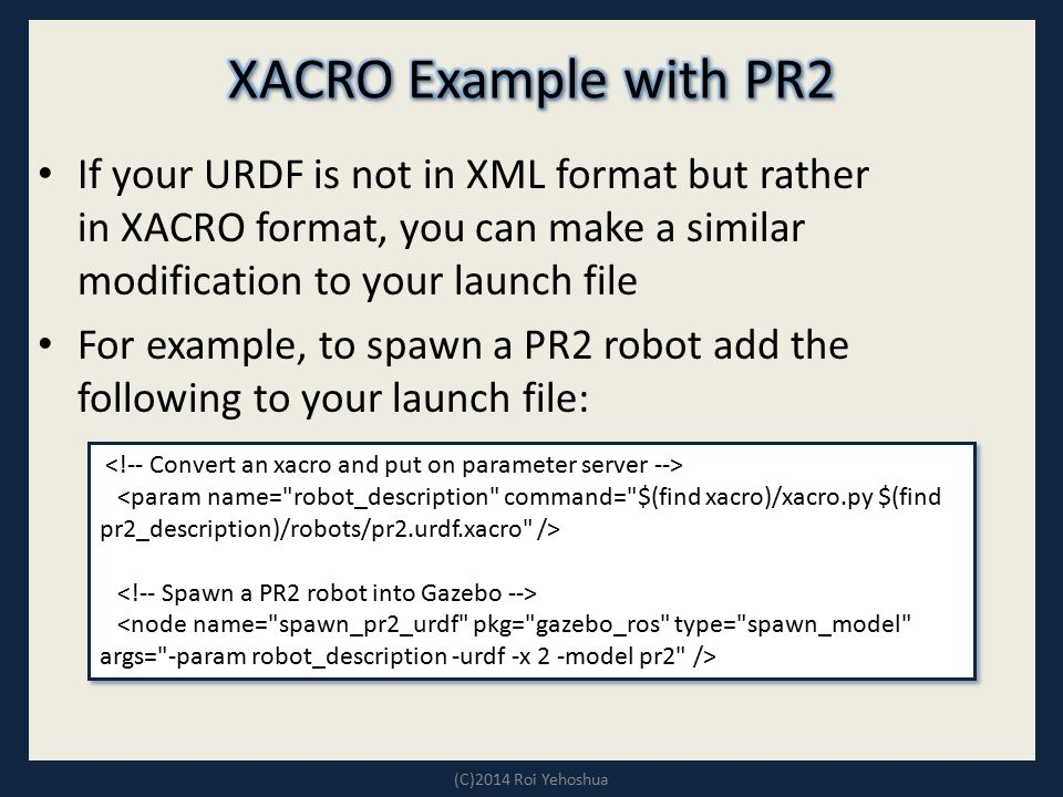 XACRO Example with PR2 If your URDF is not in XML format but rather in XACRO format, you can make a similar modification to your launch file.