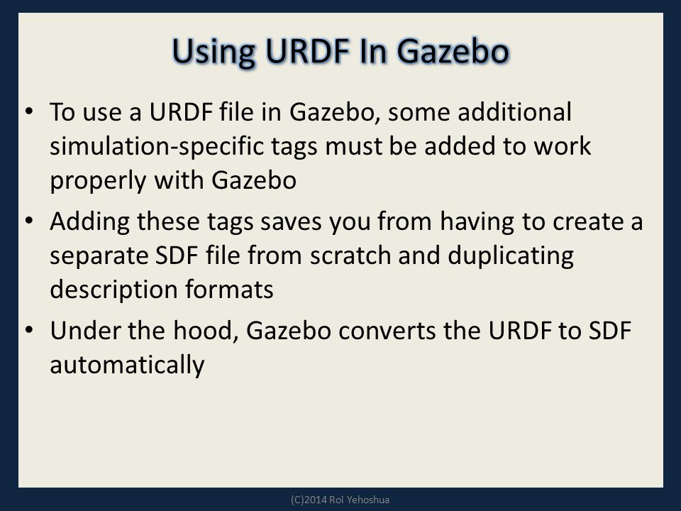 Using URDF In Gazebo To use a URDF file in Gazebo, some additional simulation-specific tags must be added to work properly with Gazebo.