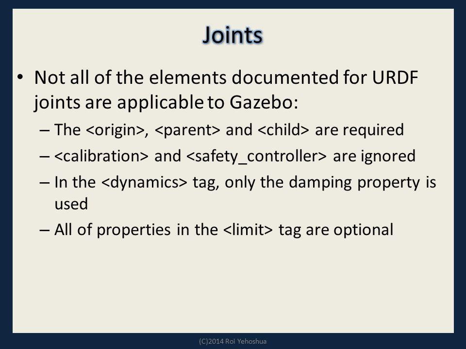 Joints Not all of the elements documented for URDF joints are applicable to Gazebo: The <origin>, <parent> and <child> are required.