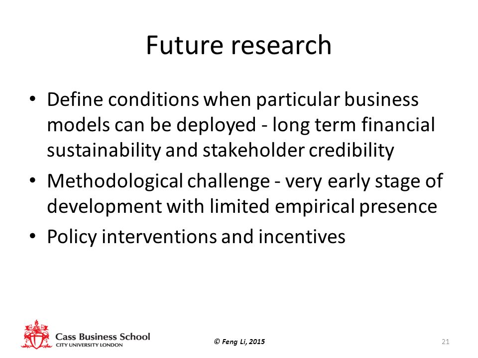 Future research Define conditions when particular business models can be deployed - long term financial sustainability and stakeholder credibility.