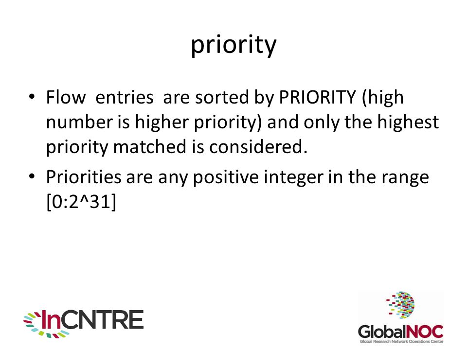 priority Flow entries are sorted by PRIORITY (high number is higher priority) and only the highest priority matched is considered.
