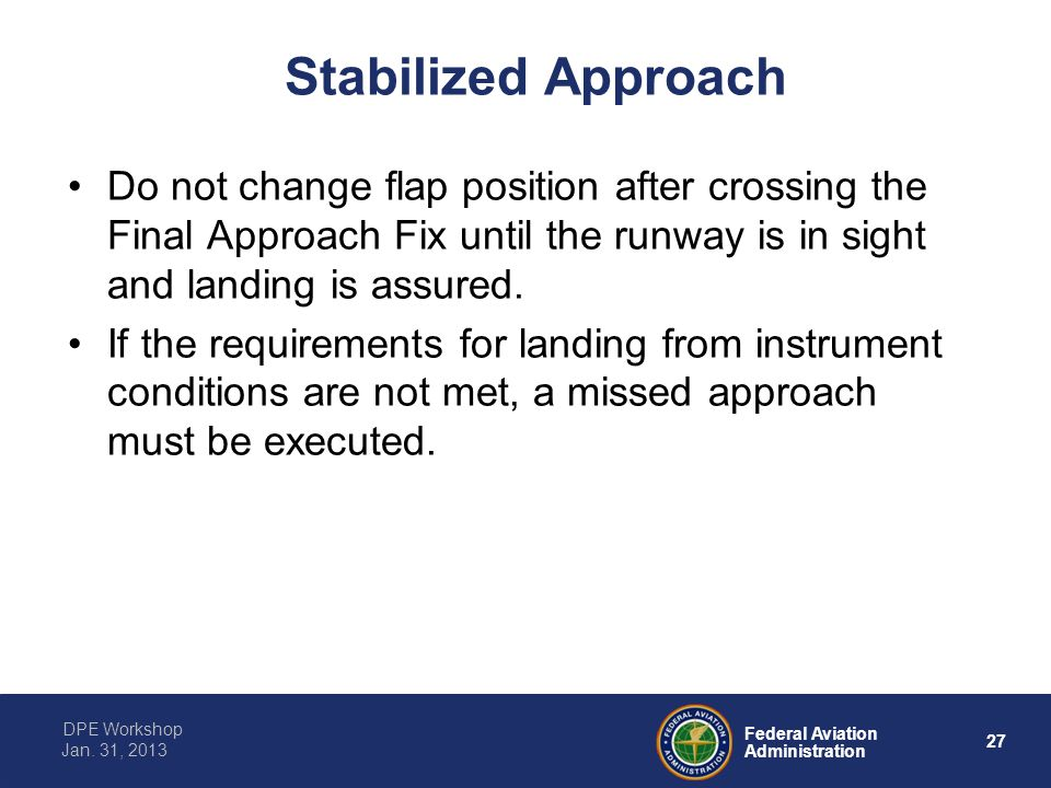 Stabilized Approach Do not change flap position after crossing the Final Approach Fix until the runway is in sight and landing is assured.