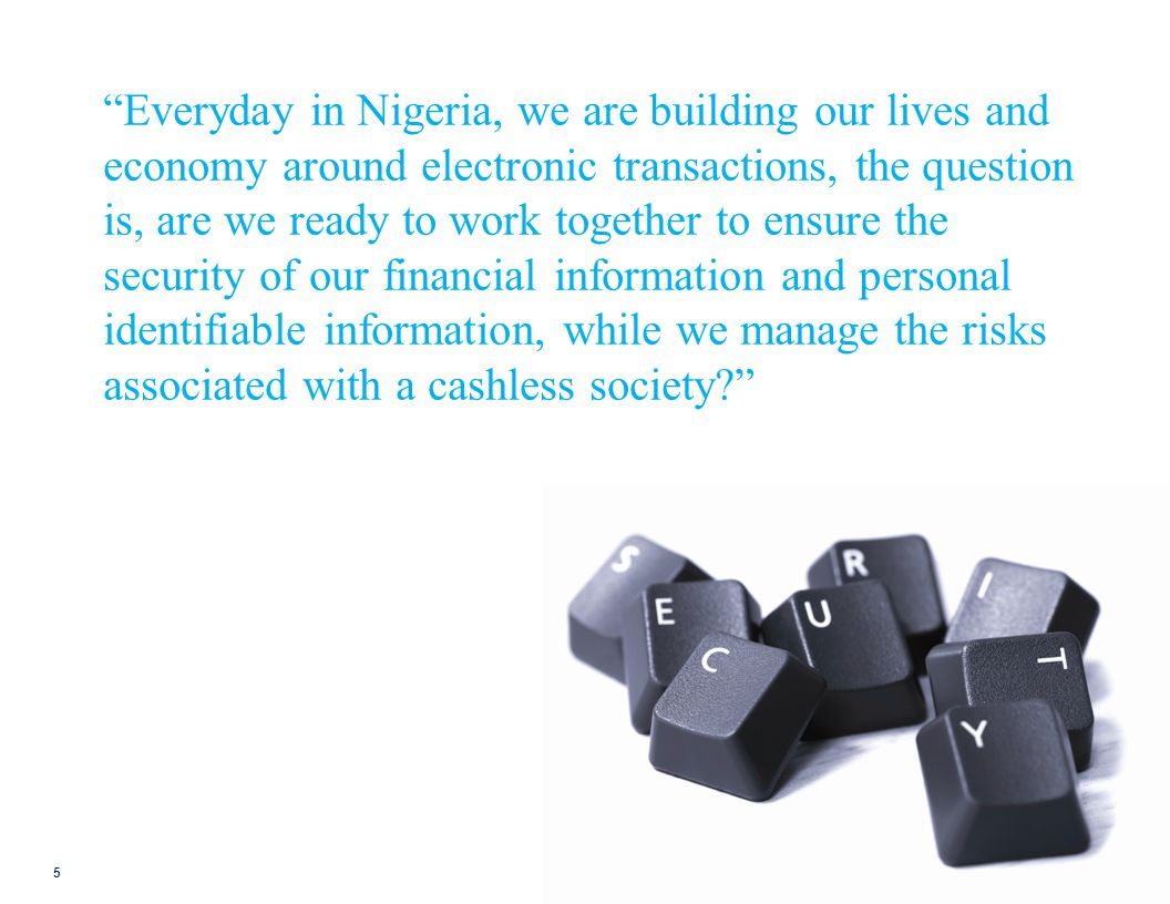 Everyday in Nigeria, we are building our lives and economy around electronic transactions, the question is, are we ready to work together to ensure the security of our financial information and personal identifiable information, while we manage the risks associated with a cashless society