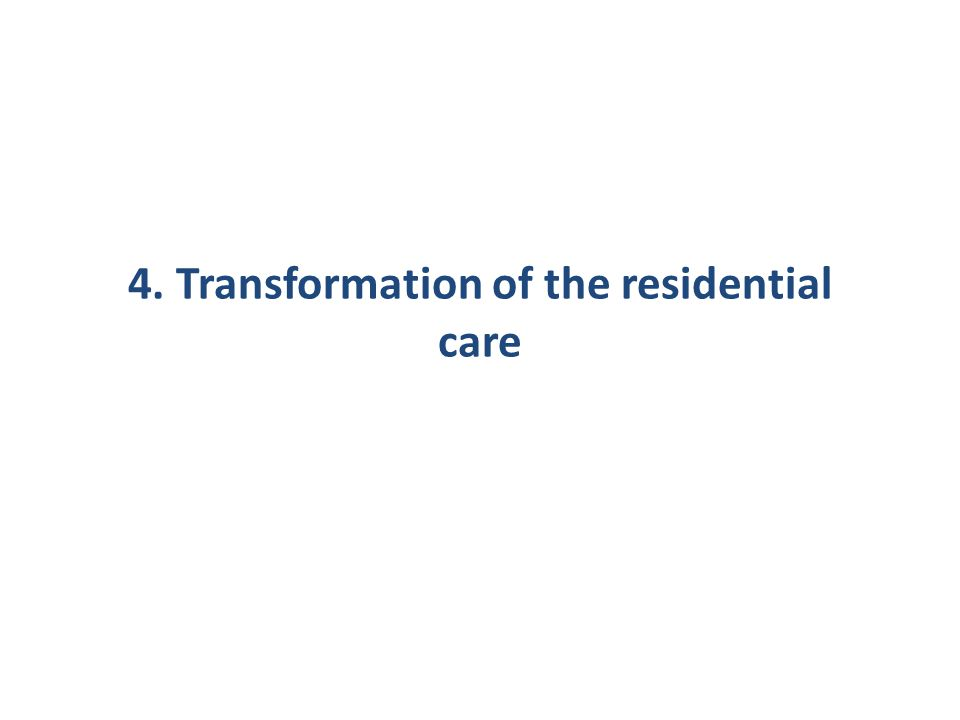 4. Transformation of the residential care