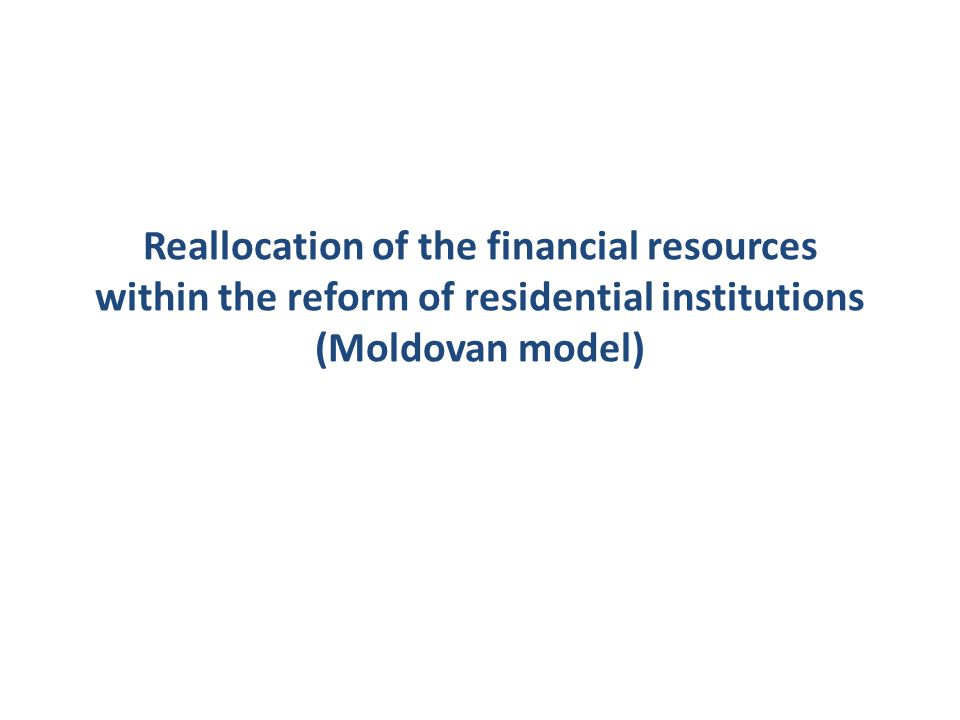 Reallocation of the financial resources within the reform of residential institutions (Moldovan model)