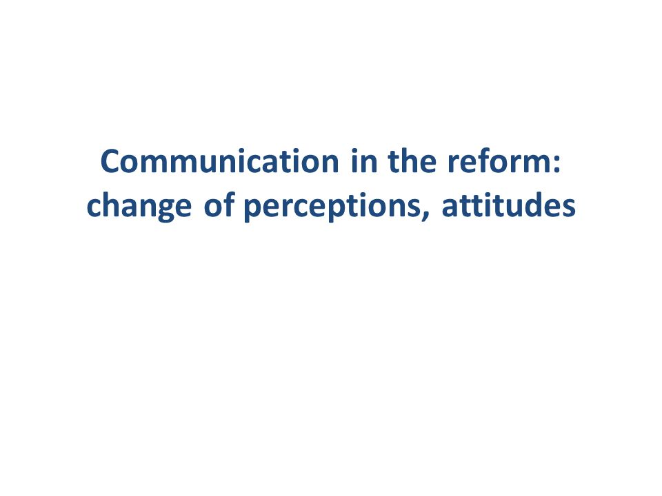 Communication in the reform: change of perceptions, attitudes