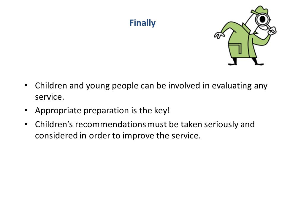 Finally Children and young people can be involved in evaluating any service. Appropriate preparation is the key!