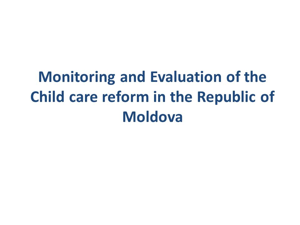 Monitoring and Evaluation of the Child care reform in the Republic of Moldova
