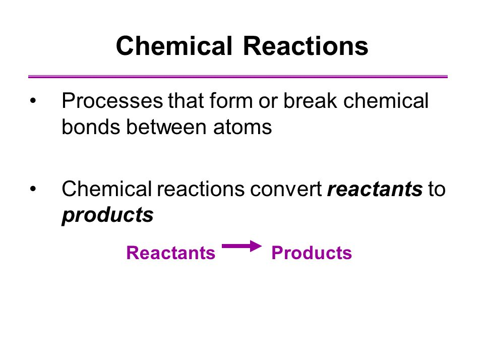 Chemical Reactions Processes that form or break chemical bonds between atoms. Chemical reactions convert reactants to products.