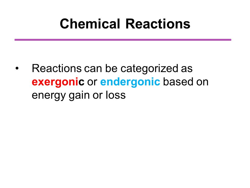 Chemical Reactions Reactions can be categorized as exergonic or endergonic based on energy gain or loss.