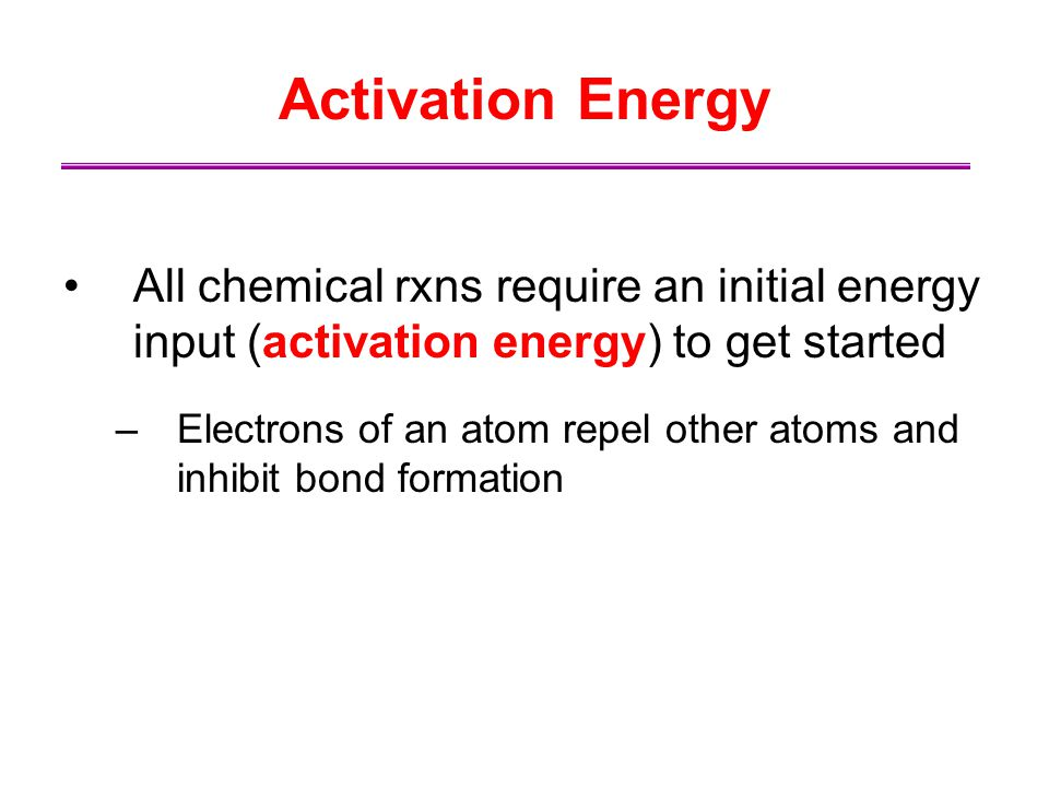 Activation Energy All chemical rxns require an initial energy input (activation energy) to get started.