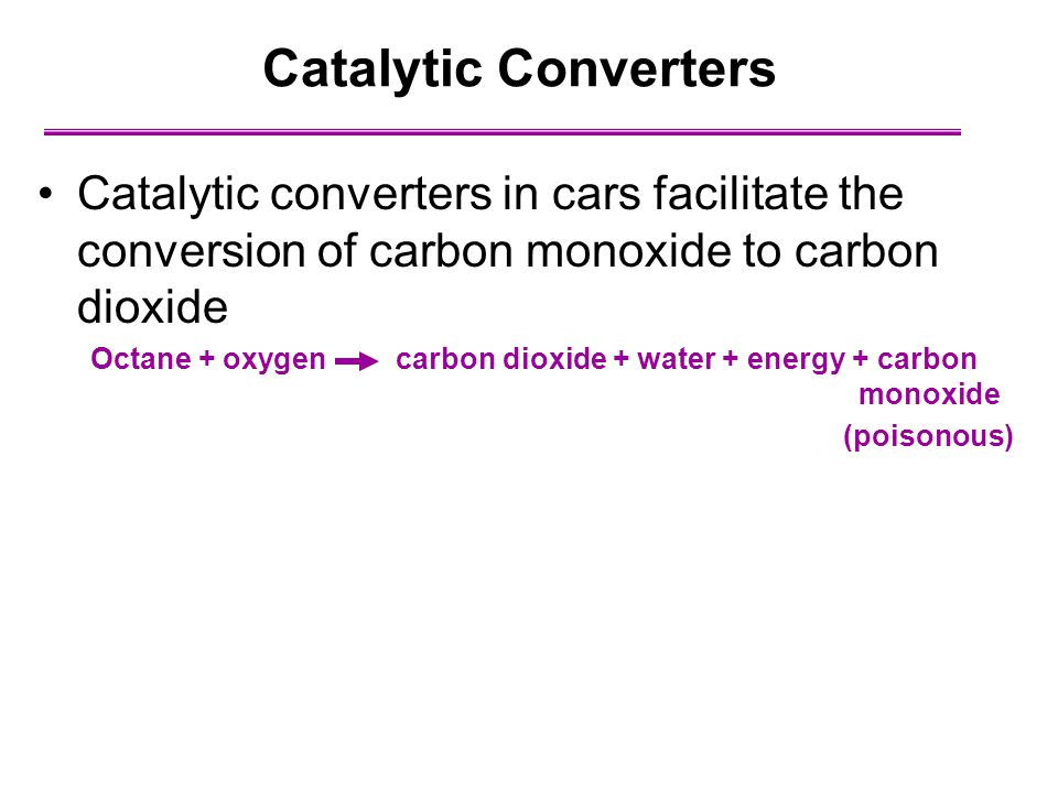 Catalytic Converters Catalytic converters in cars facilitate the conversion of carbon monoxide to carbon dioxide.