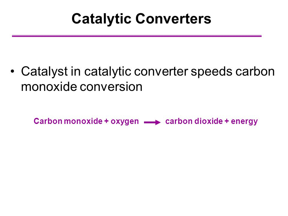 Catalytic Converters Catalyst in catalytic converter speeds carbon monoxide conversion.