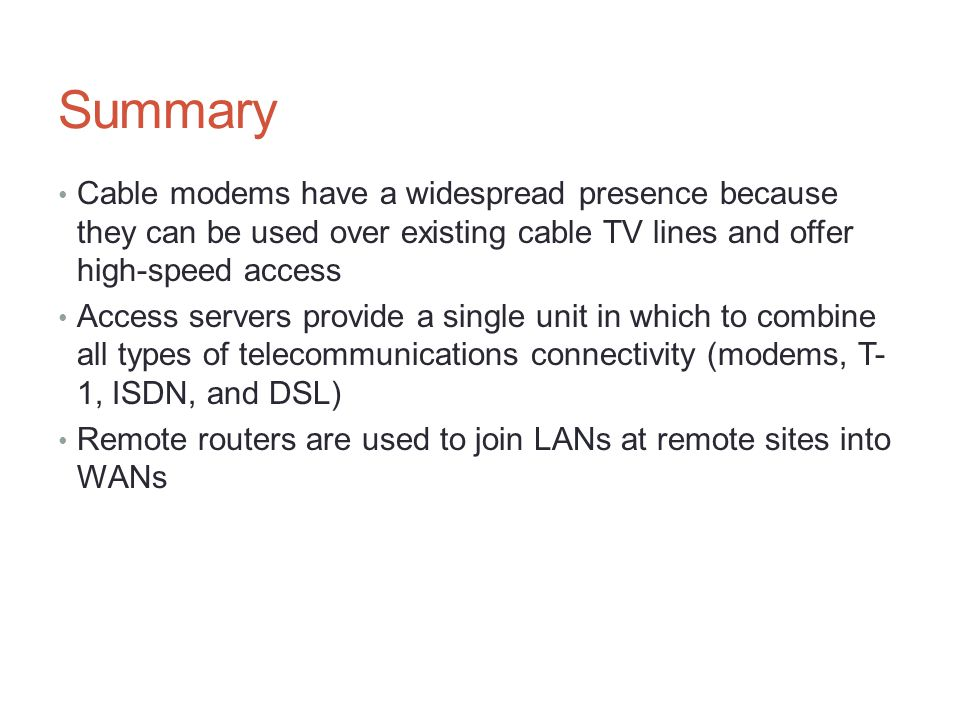 Summary Cable modems have a widespread presence because they can be used over existing cable TV lines and offer high-speed access.
