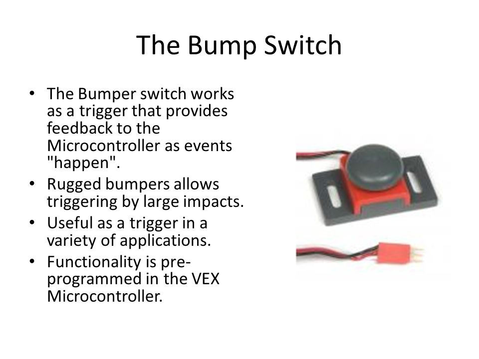 The Bump Switch The Bumper switch works as a trigger that provides feedback to the Microcontroller as events happen .