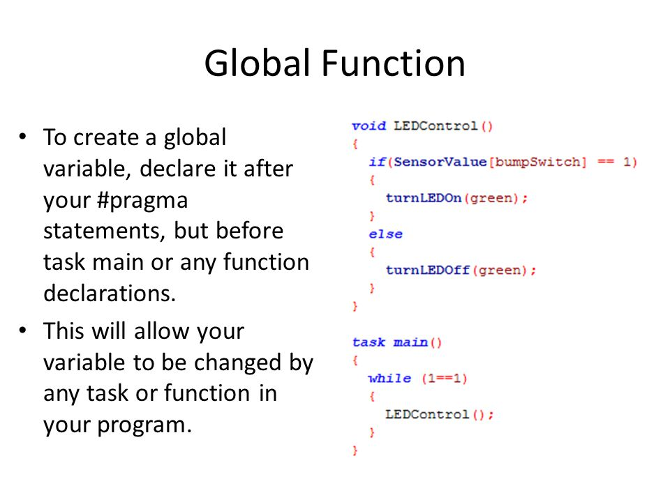 Global Function To create a global variable, declare it after your #pragma statements, but before task main or any function declarations.