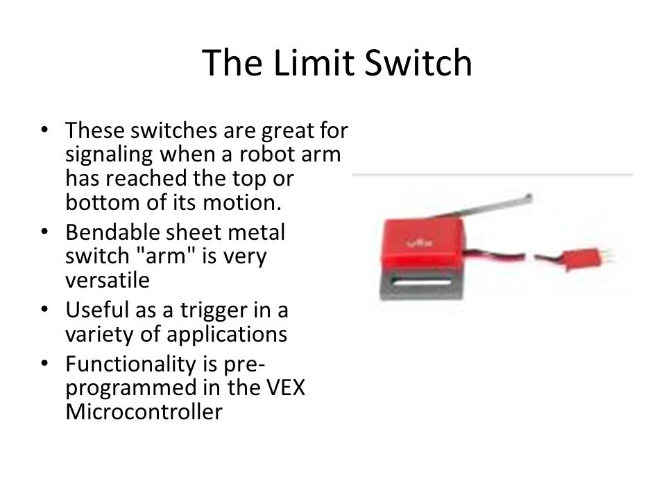 The Limit Switch These switches are great for signaling when a robot arm has reached the top or bottom of its motion.