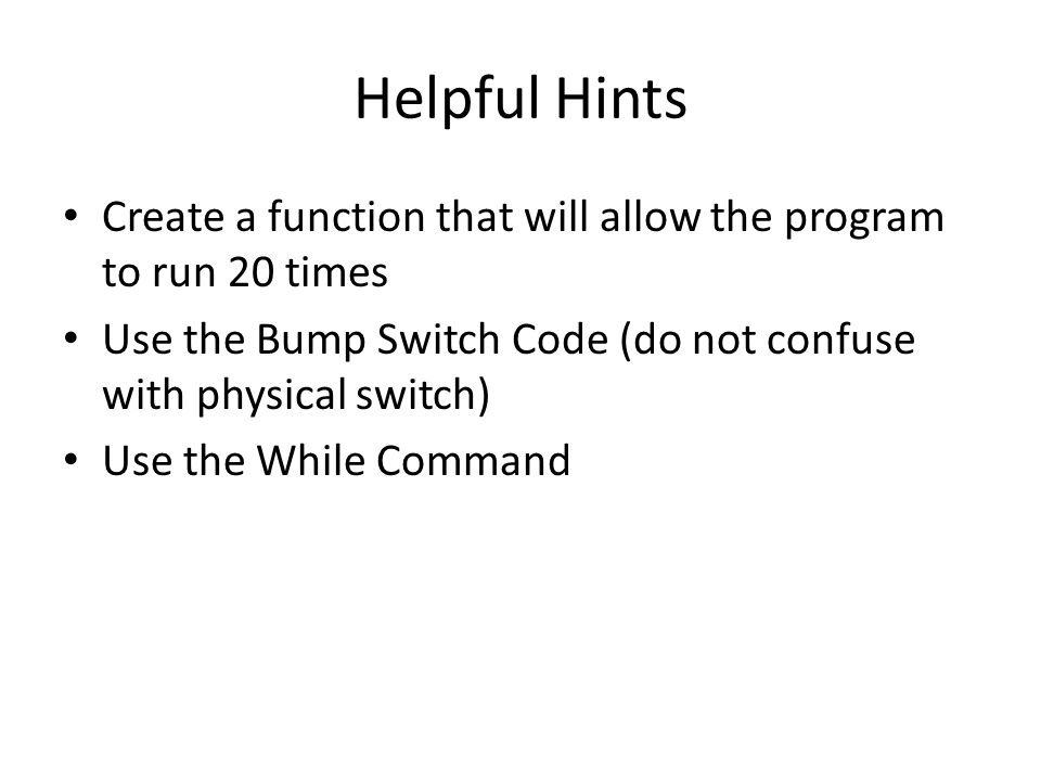 Helpful Hints Create a function that will allow the program to run 20 times. Use the Bump Switch Code (do not confuse with physical switch)