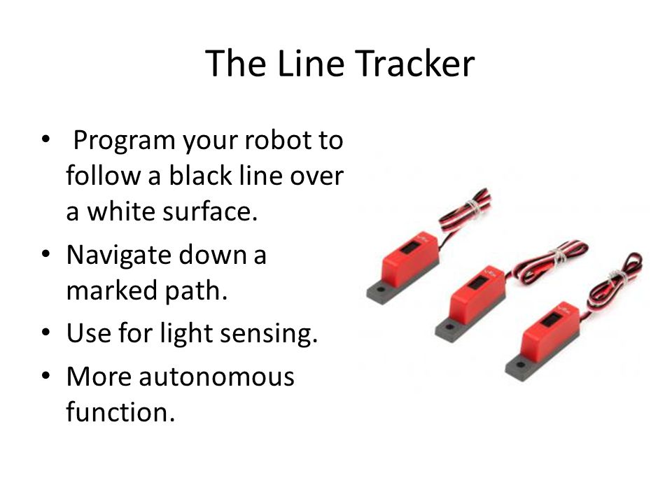 The Line Tracker Program your robot to follow a black line over a white surface. Navigate down a marked path.