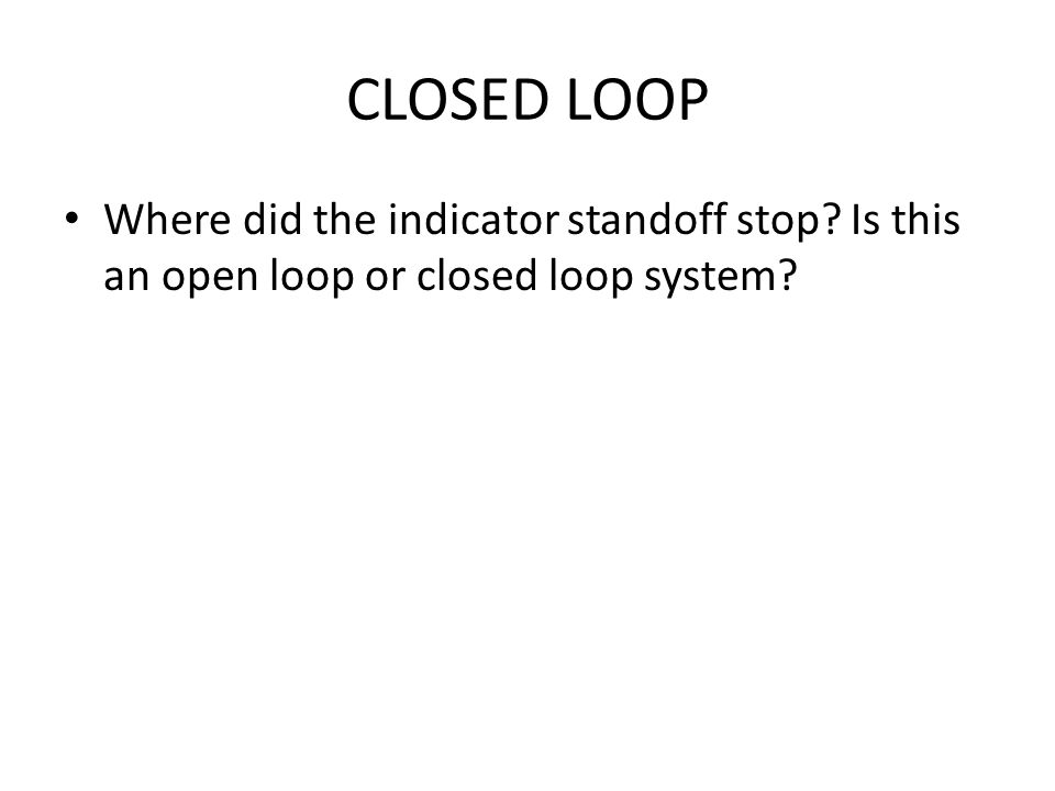 CLOSED LOOP Where did the indicator standoff stop Is this an open loop or closed loop system